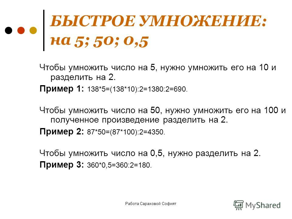 Работа Сараховой Софият БЫСТРОЕ УМНОЖЕНИЕ: на 5; 50; 0,5 Чтобы умножить число на 5, нужно умножить его на 10 и разделить на 2. Пример 1: 138*5=(138*10):2=1380:2=690. Чтобы умножить число на 50, нужно умножить его на 100 и полученное произведение разд