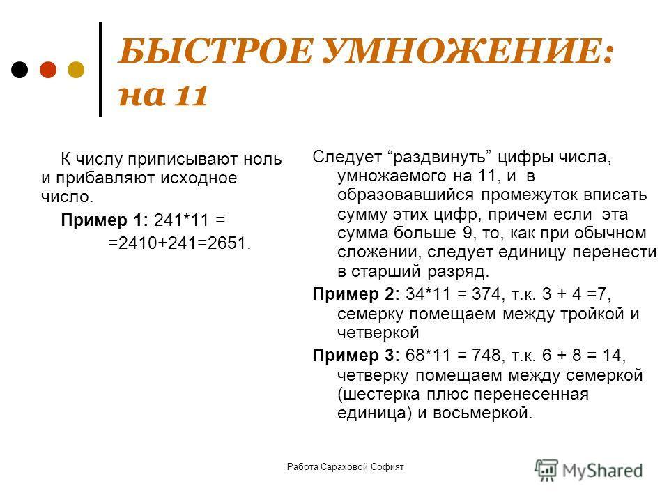 Работа Сараховой Софият БЫСТРОЕ УМНОЖЕНИЕ: на 11 Следует раздвинуть цифры числа, умножаемого на 11, и в образовавшийся промежуток вписать сумму этих цифр, причем если эта сумма больше 9, то, как при обычном сложении, следует единицу перенести в старш