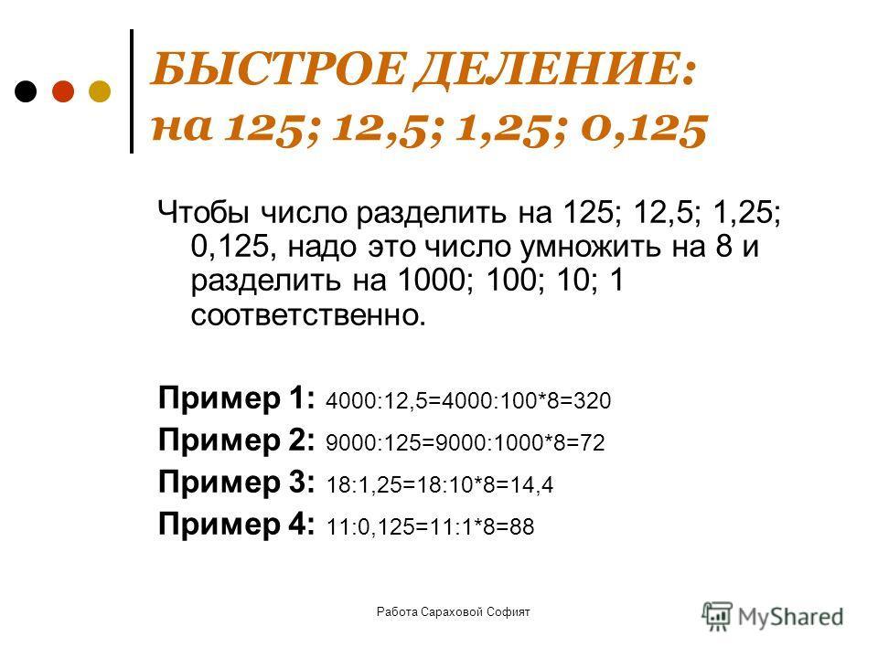 Работа Сараховой Софият БЫСТРОЕ ДЕЛЕНИЕ: на 125; 12,5; 1,25; 0,125 Чтобы число разделить на 125; 12,5; 1,25; 0,125, надо это число умножить на 8 и разделить на 1000; 100; 10; 1 соответственно. Пример 1: 4000:12,5=4000:100*8=320 Пример 2: 9000:125=900