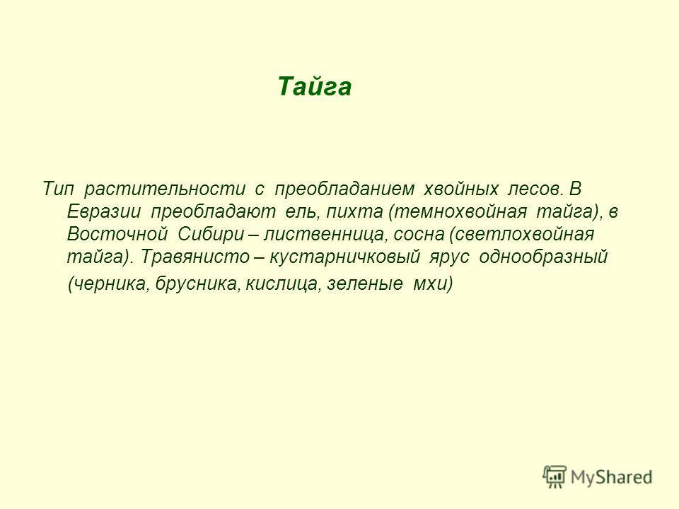 Тайга Тип растительности с преобладанием хвойных лесов. В Евразии преобладают ель, пихта (темнохвойная тайга), в Восточной Сибири – лиственница, сосна (светлохвойная тайга). Травянисто – кустарничковый ярус однообразный (черника, брусника, кислица, з