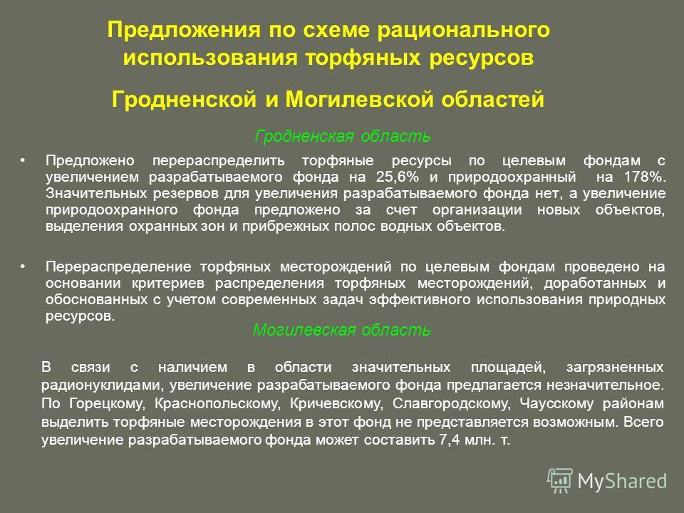 Предложения по схеме рационального использования торфяных ресурсов Гродненской и Могилевской областей Гродненская область Предложено перераспределить торфяные ресурсы по целевым фондам с увеличением разрабатываемого фонда на 25,6% и природоохранный н