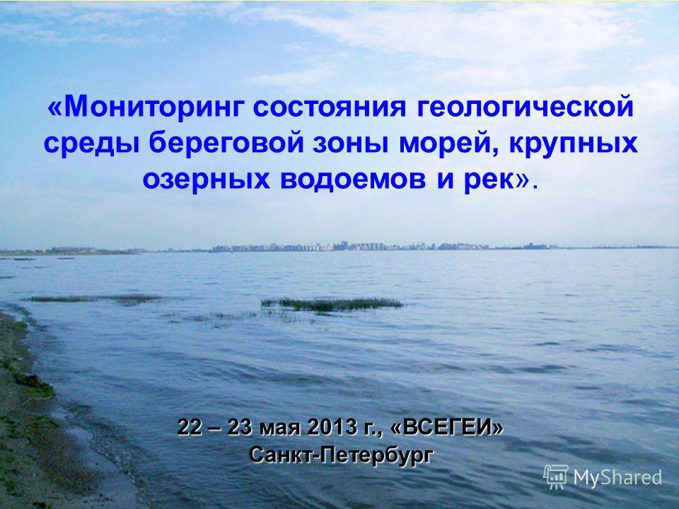 «Мониторинг состояния геологической среды береговой зоны морей, крупных озерных водоемов и рек». 22 – 23 мая 2013 г., «ВСЕГЕИ» Санкт-Петербург