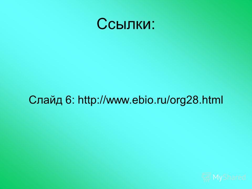 Ссылки: Слайд 6: http://www.ebio.ru/org28.html