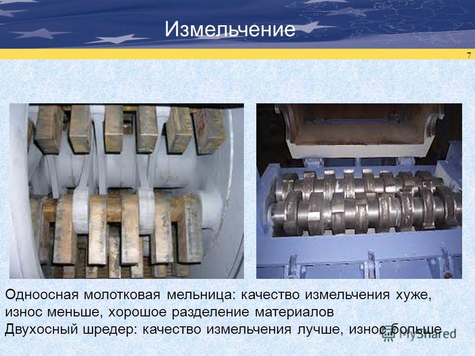 7 Измельчение Одноосная молотковая мельница: качество измельчения хуже, износ меньше, хорошее разделение материалов Двухосный шредер: качество измельчения лучше, износ больше