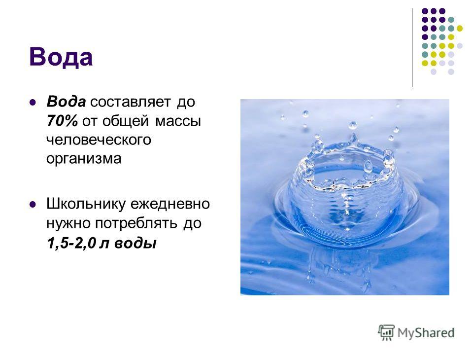 Вода Вода составляет до 70% от общей массы человеческого организма Школьнику ежедневно нужно потреблять до 1,5-2,0 л воды