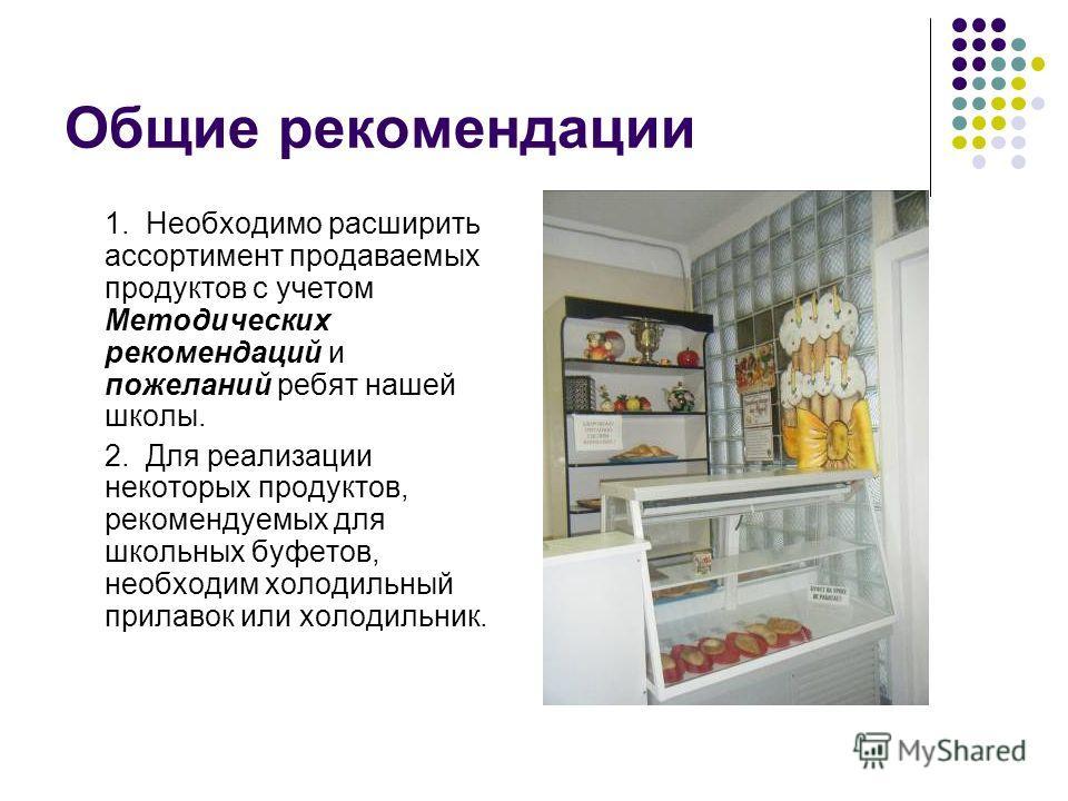 Общие рекомендации 1. Необходимо расширить ассортимент продаваемых продуктов с учетом Методических рекомендаций и пожеланий ребят нашей школы. 2. Для реализации некоторых продуктов, рекомендуемых для школьных буфетов, необходим холодильный прилавок и