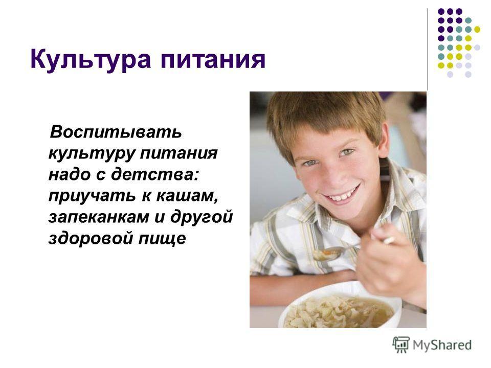 Культура питания Воспитывать культуру питания надо с детства: приучать к кашам, запеканкам и другой здоровой пище