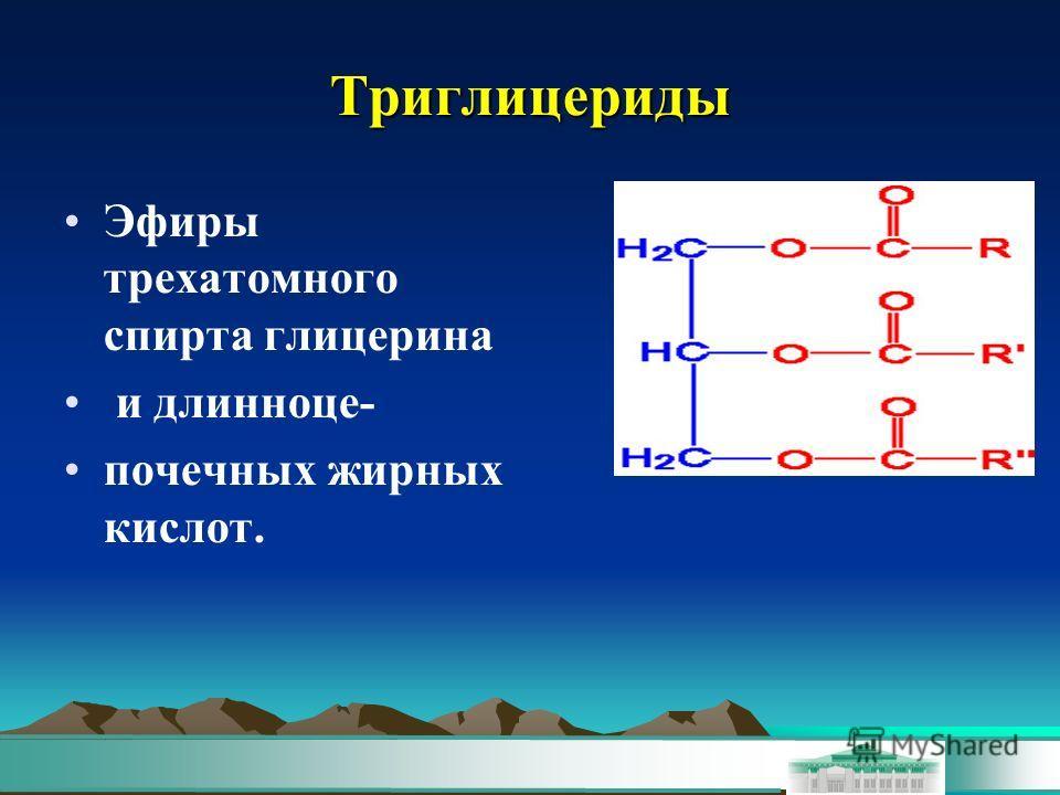 Триглицериды Эфиры трехатомного спирта глицерина и длинноце- почечних жирних кислот.