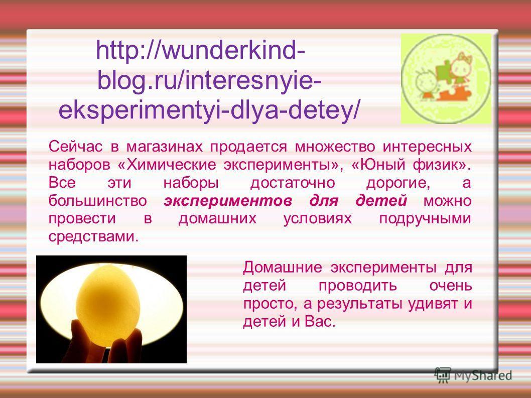 http://wunderkind- blog.ru/interesnyie- eksperimentyi-dlya-detey/ Домашние эксперименты для детей проводить очень просто, а результаты удивят и детей и Вас. Сейчас в магазинах продается множество интересных наборов «Химические эксперименты», «Юный фи