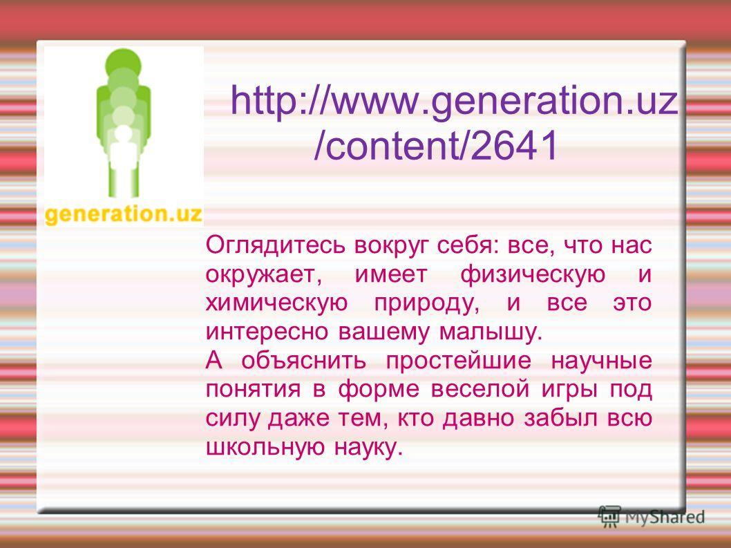http://www.generation.uz /content/2641 Оглядитесь вокруг себя: все, что нас окружает, имеет физическую и химическую природу, и все это интересно вашему малышу. А объяснить простейшие научные понятия в форме веселой игры под силу даже тем, кто давно з