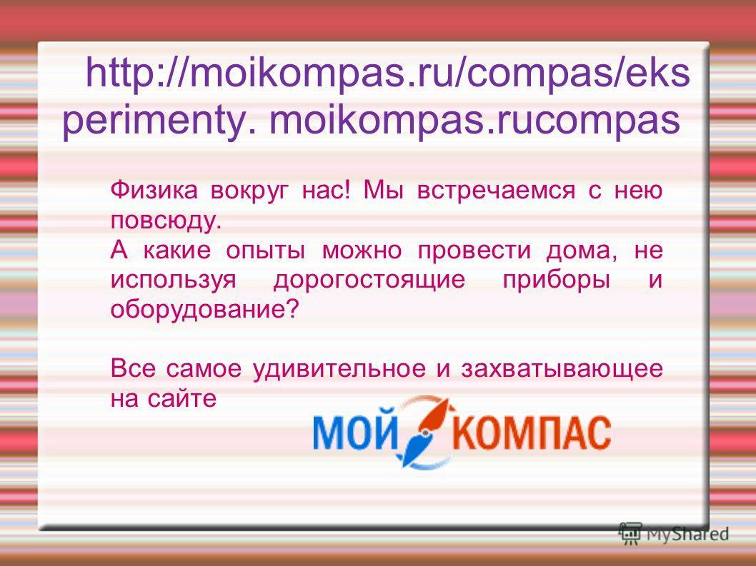 http://moikompas.ru/compas/eks perimenty. moikompas.rucompas Физика вокруг нас! Мы встречаемся с нею повсюду. А какие опыты можно провести дома, не используя дорогостоящие приборы и оборудование? Все самое удивительное и захватывающее на сайте