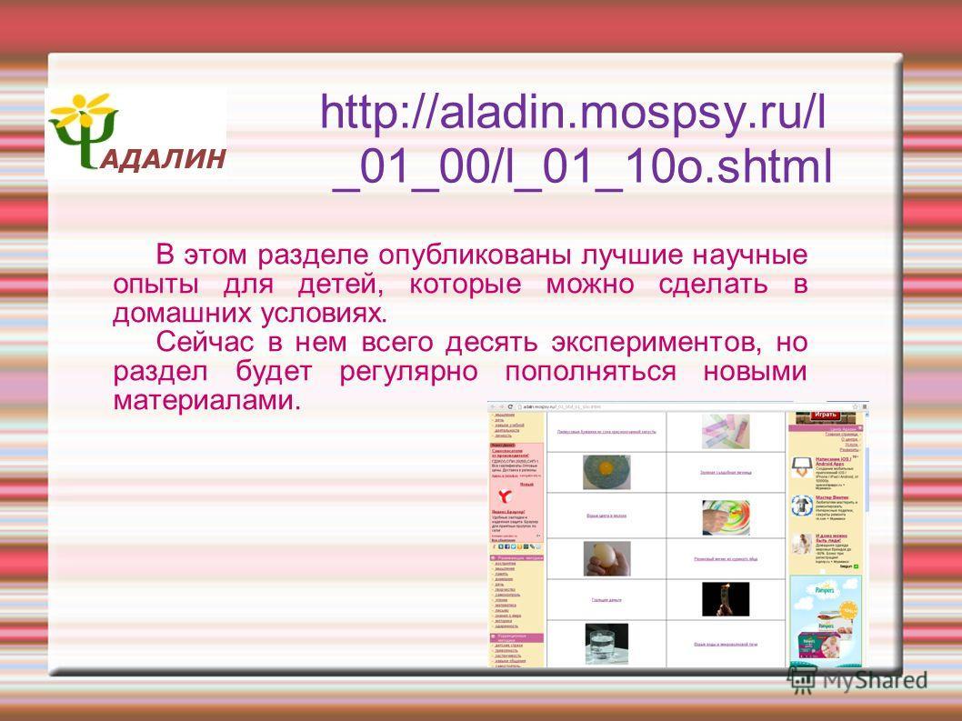 http://aladin.mospsy.ru/l _01_00/l_01_10o.shtml В этом разделе опубликованы лучшие научные опыты для детей, которые можно сделать в домашних условиях. Сейчас в нем всего десять экспериментов, но раздел будет регулярно пополняться новыми материалами.