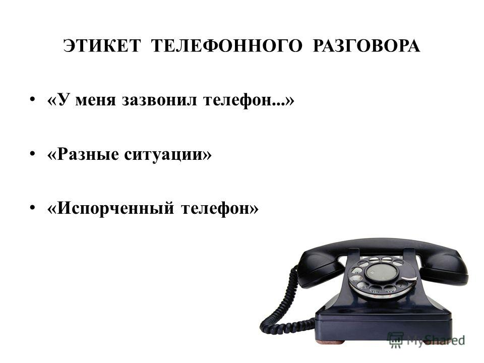 ЭТИКЕТ ТЕЛЕФОННОГО РАЗГОВОРА «У меня зазвонил телефон...» «Разные ситуации» «Испорченный телефон»