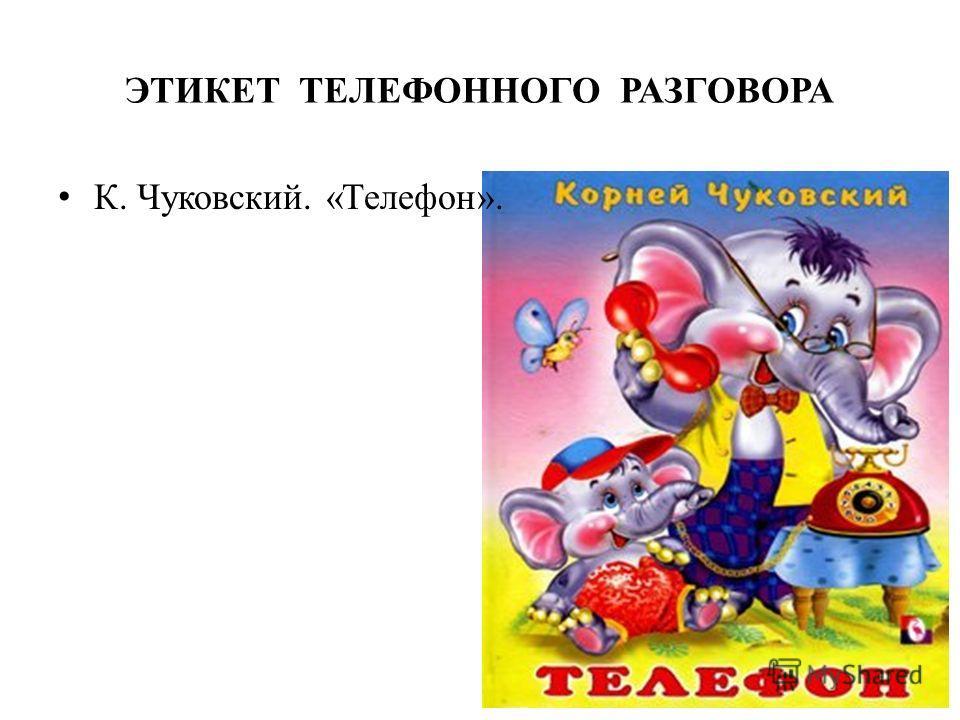 ЭТИКЕТ ТЕЛЕФОННОГО РАЗГОВОРА К. Чуковский. «Телефон».