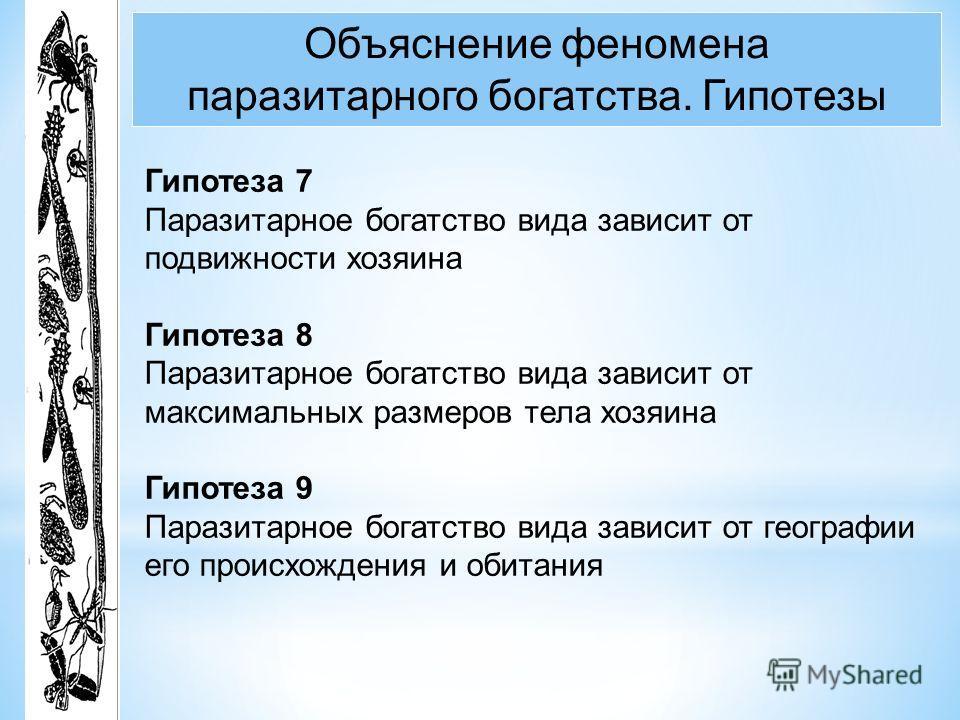 Объяснение феномена паразитарного богатства. Гипотезы Гипотеза 7 Паразитарное богатство вида зависит от подвижности хозяина Гипотеза 8 Паразитарное богатство вида зависит от максимальных размеров тела хозяина Гипотеза 9 Паразитарное богатство вида за