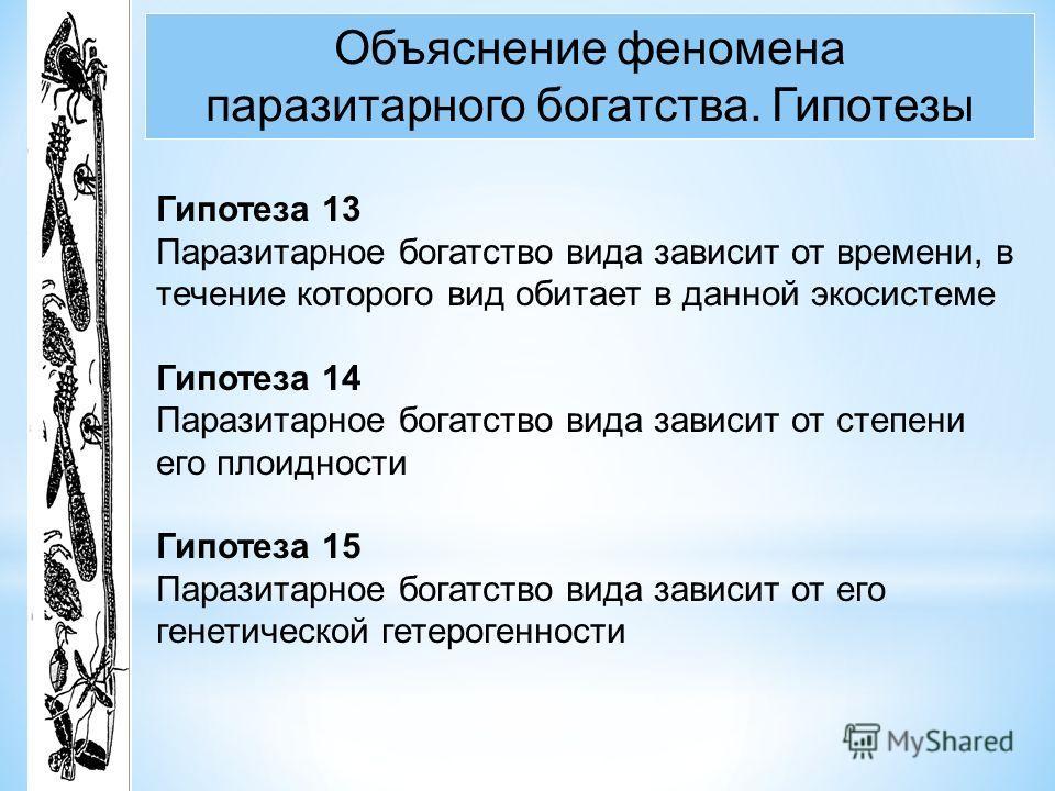 Объяснение феномена паразитарного богатства. Гипотезы Гипотеза 13 Паразитарное богатство вида зависит от времени, в течение которого вид обитает в данной экосистеме Гипотеза 14 Паразитарное богатство вида зависит от степени его плоидности Гипотеза 15