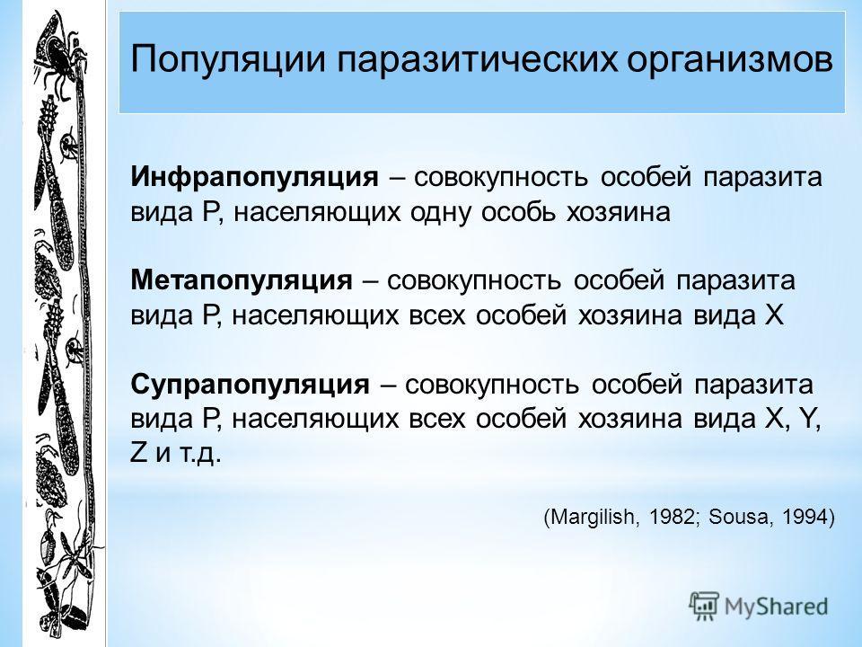 Популяции паразитических организмов Инфрапопуляция – совокупность особей паразита вида P, населяющих одну особь хозяина Метапопуляция – совокупность особей паразита вида Р, населяющих всех особей хозяина вида X Супрапопуляция – совокупность особей па