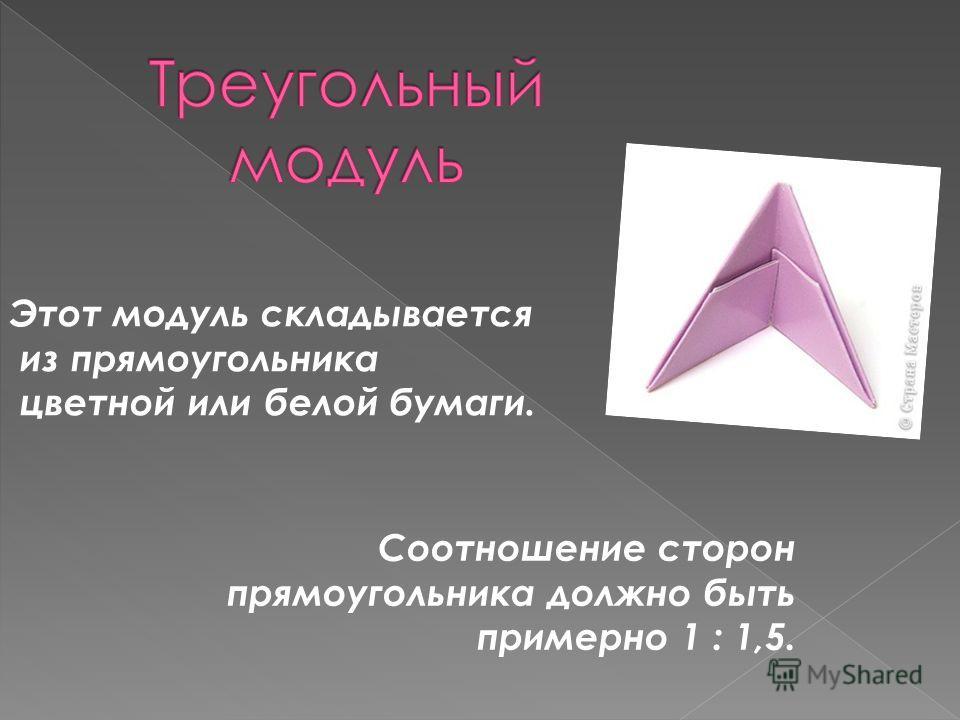 Этот модуль складывается из прямоугольника цветной или белой бумаги. Соотношение сторон прямоугольника должно быть примерно 1 : 1,5.