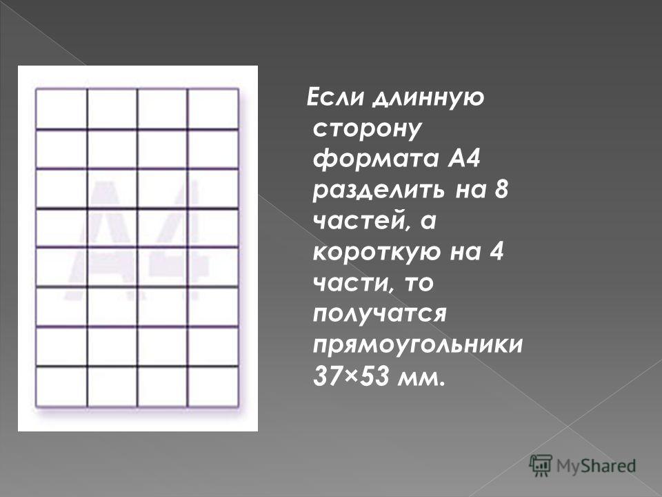 Если длинную сторону формата А4 разделить на 8 частей, а короткую на 4 части, то получатся прямоугольники 37×53 мм.