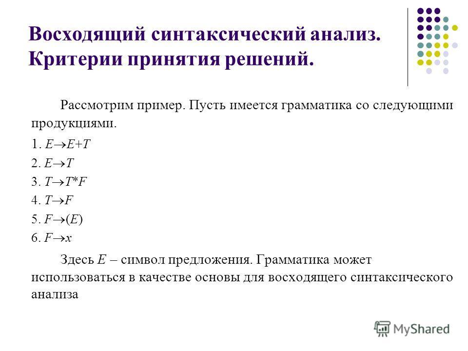 Восходящий синтаксический анализ. Критерии принятия решений. Рассмотрим пример. Пусть имеется грамматика со следующими продукциями. 1. E E+T 2. E T 3. T T*F 4. T F 5. F (E) 6. F x Здесь E – символ предложения. Грамматика может использоваться в качест