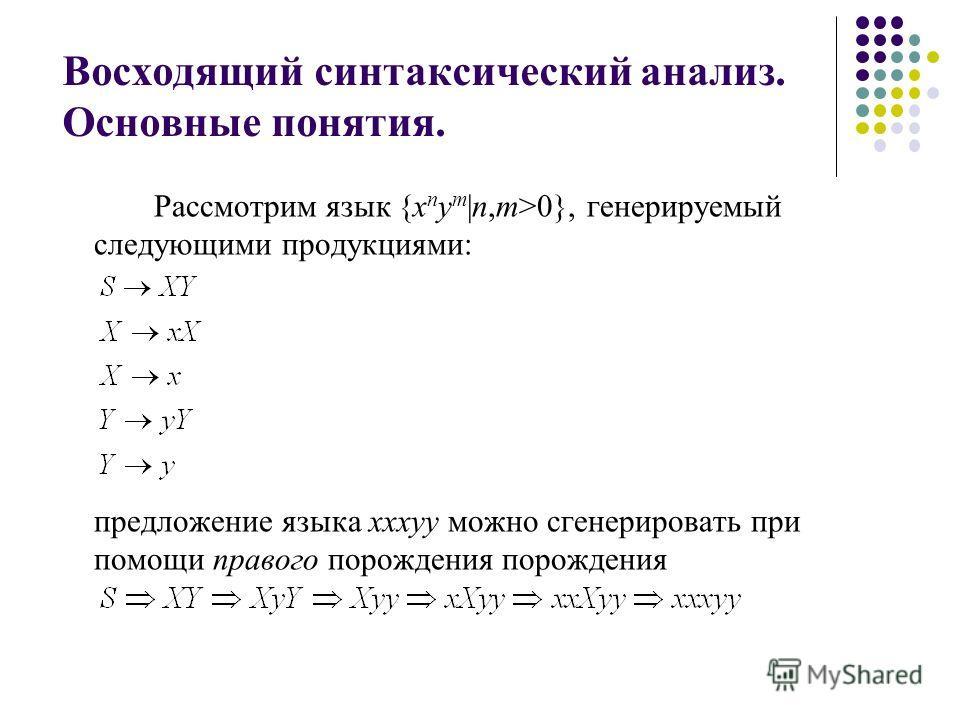 Восходящий синтаксический анализ. Основные понятия. Рассмотрим язык {x n y m |n,m>0}, генерируемый следующими продукциями: предложение языка xxxyy можно сгенерировать при помощи правого порождения порождения