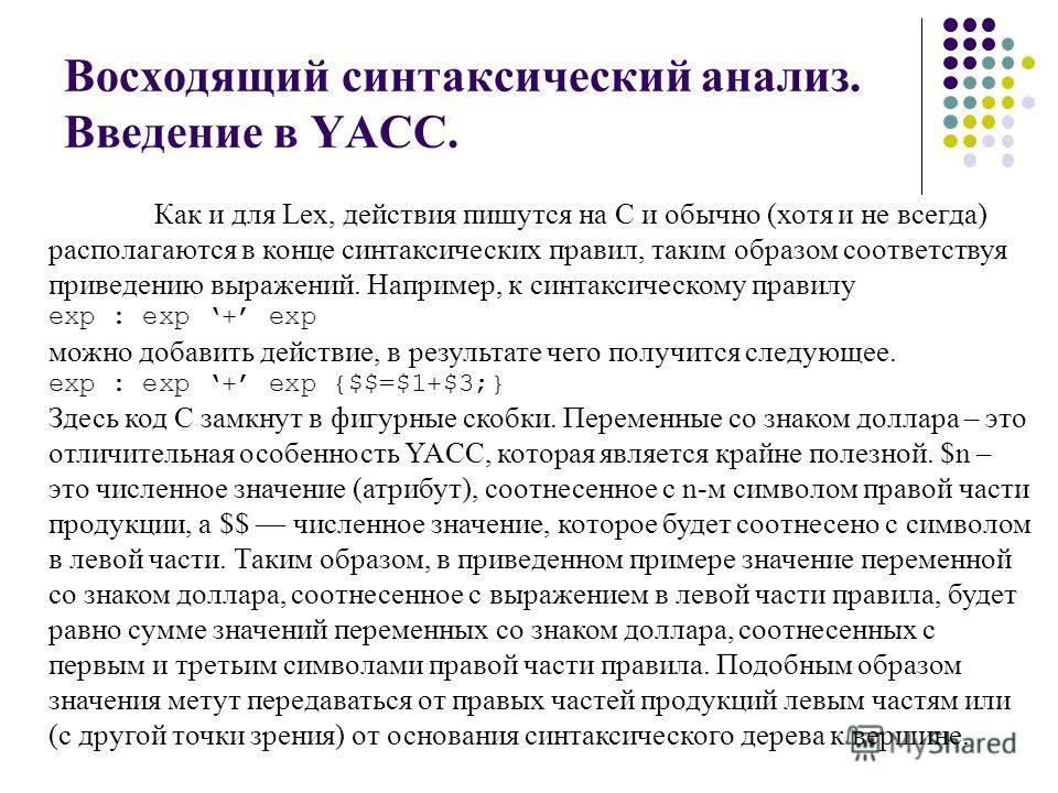 Восходящий синтаксический анализ. Введение в YACC. Как и для Lex, действия пишутся на С и обычно (хотя и не всегда) располагаются в конце синтаксических правил, таким образом соответствуя приведению выражений. Например, к синтаксическому правилу exp