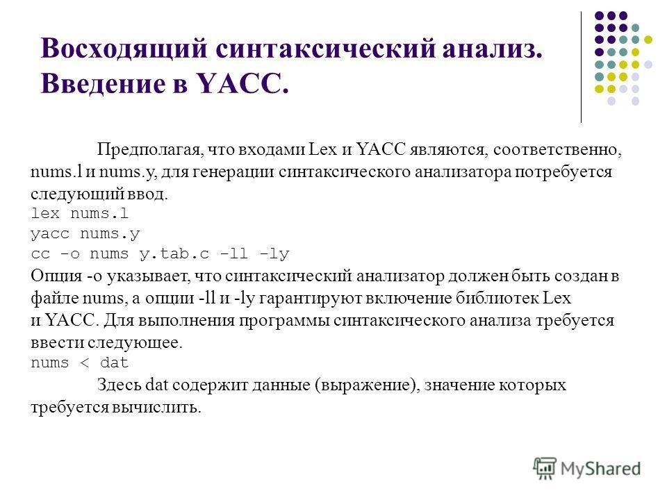 Восходящий синтаксический анализ. Введение в YACC. Предполагая, что входами Lex и YACC являются, соответственно, nums.l и nums.у, для генерации синтаксического анализатора потребуется следующий ввод. lex nums.l уасс nums.у cc -о nums у.tab.с -ll -lу