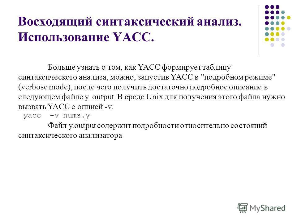 Восходящий синтаксический анализ. Использование YACC. Больше узнать о том, как YACC формирует таблицу синтаксического анализа, можно, запустив YACC в