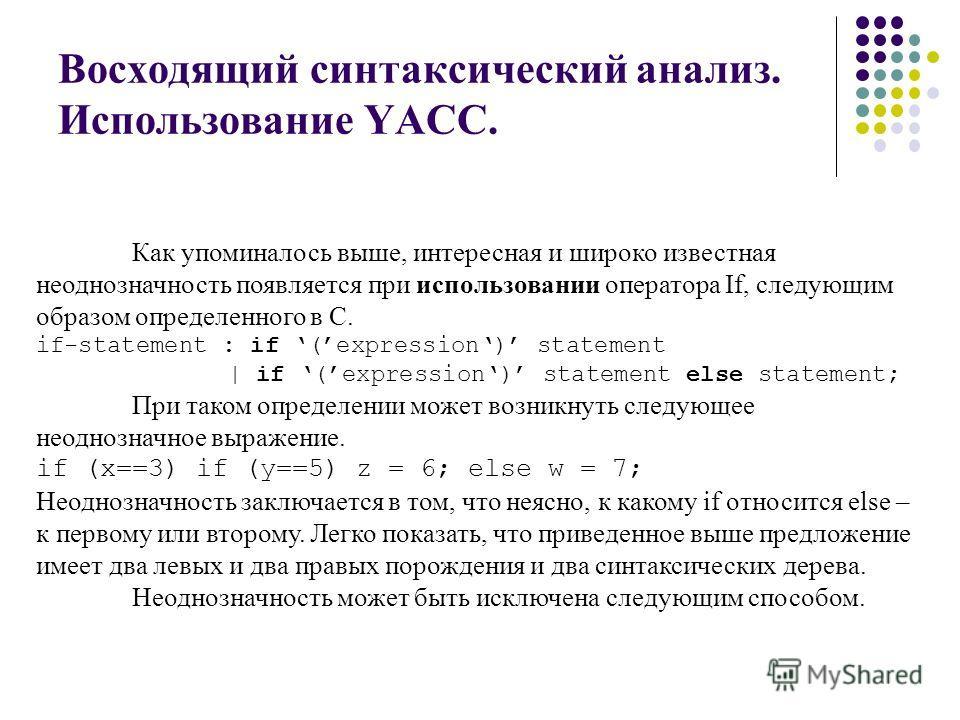 Восходящий синтаксический анализ. Использование YACC. Как упоминалось выше, интересная и широко известная неоднозначность появляется при использовании оператора If, следующим образом определенного в С. if-statement : if (expression) statement | if (e