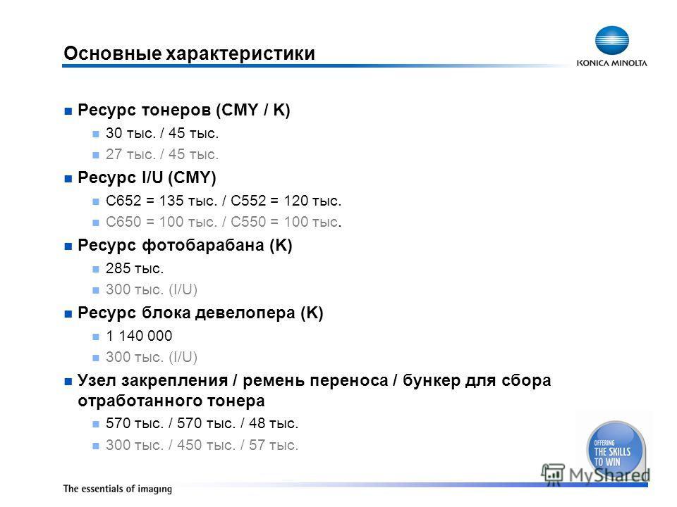 Основные характеристики Ресурс тонеров (CMY / K) 30 тыс. / 45 тыс. 27 тыс. / 45 тыс. Ресурс I/U (CMY) C652 = 135 тыс. / C552 = 120 тыс. C650 = 100 тыс. / C550 = 100 тыс. Ресурс фотобарабана (K) 285 тыс. 300 тыс. (I/U) Ресурс блока девелопера (K) 1 14