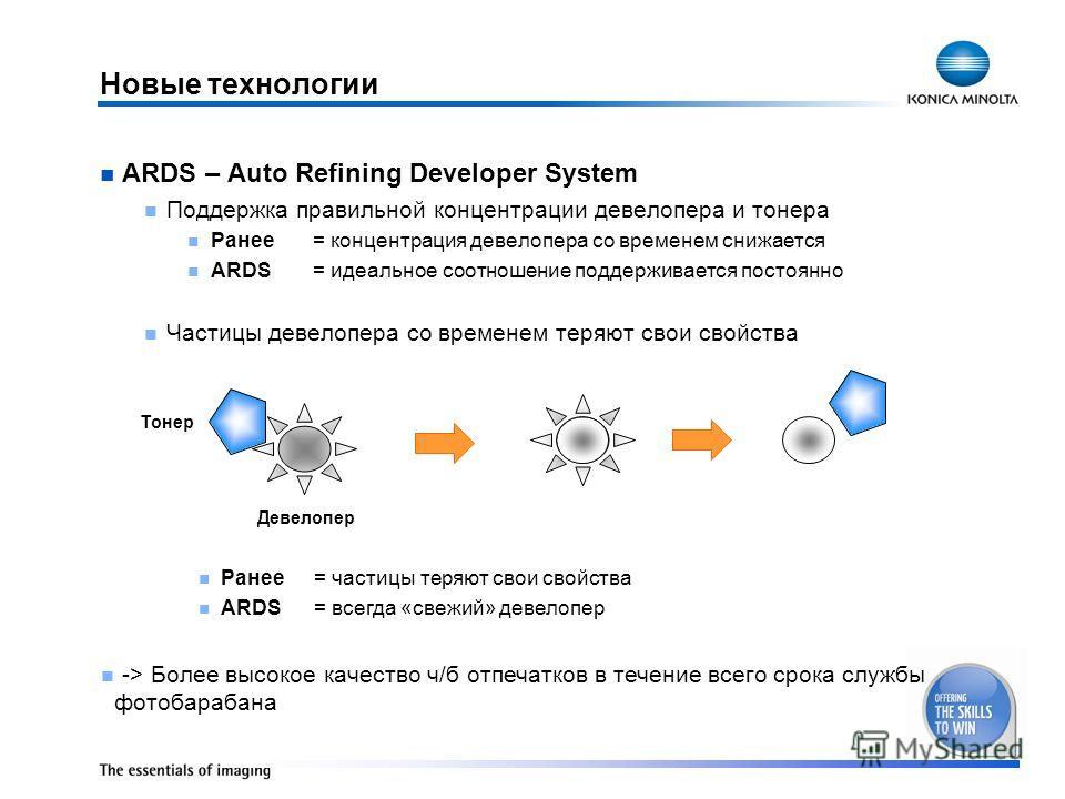 Новые технологии ARDS – Auto Refining Developer System Поддержка правильной концентрации девелопера и тонера Ранее= концентрация девелопера со временем снижается ARDS= идеальное соотношение поддерживается постоянно Частицы девелопера со временем теря