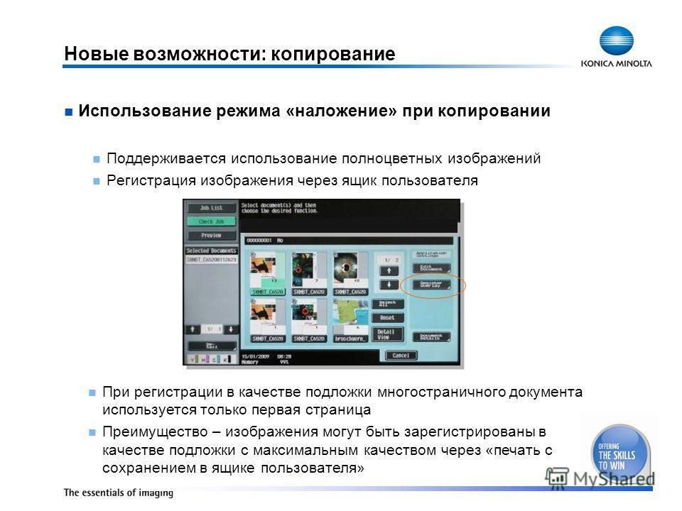 Новые возможности: копирование Использование режима «наложение» при копировании Поддерживается использование полноцветных изображений Регистрация изображения через ящик пользователя При регистрации в качестве подложки многостраничного документа испол