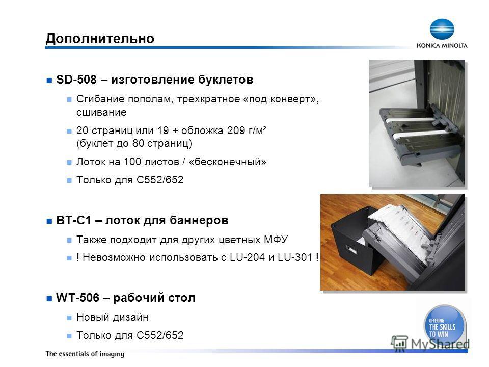 Дополнительно SD-508 – изготовление буклетов Сгибание пополам, трехкратное «под конверт», сшивание 20 страниц или 19 + обложка 209 г/м² (буклет до 80 страниц) Лоток на 100 листов / «бесконечный» Только для C552/652 BT-C1 – лоток для баннеров Также по
