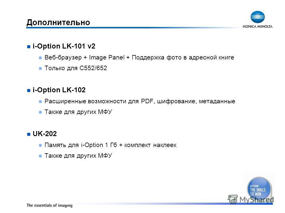 Дополнительно i-Option LK-101 v2 Веб-браузер + Image Panel + Поддержка фото в адресной книге Только для C552/652 i-Option LK-102 Расширенные возможности для PDF, шифрование, метаданные Также для других МФУ UK-202 Память для i-Option 1 Гб + комплект н