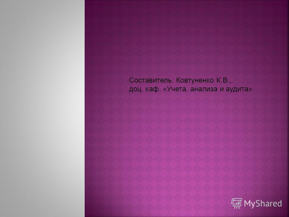 Составитель: Ковтуненко К.В., доц. каф. «Учета, анализа и аудита»