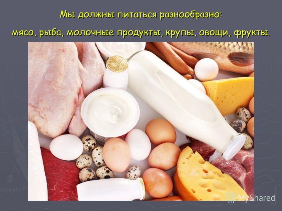 Мы должны питаться разнообразно: мясо, рыба, молочные продукты, крупы, овощи, фрукты.