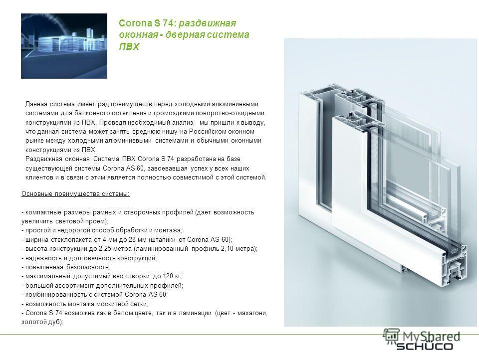 Основные преимущества системы: - компактные размеры рамных и створочных профилей (дает возможность увеличить световой проем); - простой и недорогой способ обработки и монтажа; - ширина стеклопакета от 4 мм до 28 мм (штапики от Corona AS 60); - высота