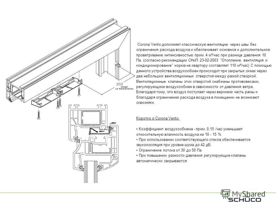 Corona Vento дополняет классическую вентиляцию через швы без ограничения расхода воздуха и обеспечивает основное и дополнительное проветривание интенсивностью прим. 4 м³/час при разнице давления 10 Па. (согласно рекомендации СНиП 23-02-2003