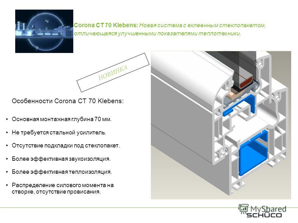 Особенности Corona CT 70 Klebens: Основная монтажная глубина 70 мм. Не требуется стальной усилитель. Отсутствие подкладки под стеклопакет. Более эффективная звукоизоляция. Более эффективная теплоизоляция. Распределение силового момента на створке, от