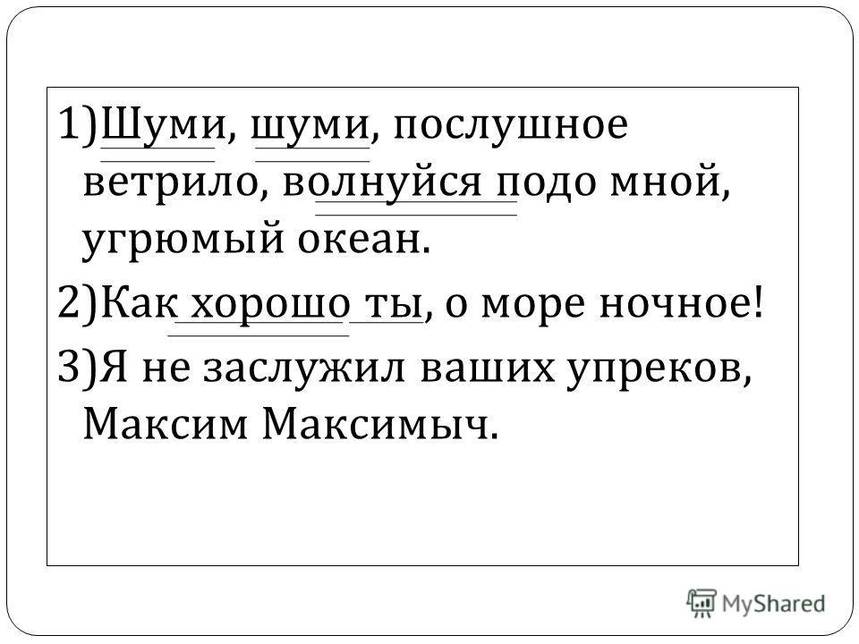 1) Шуми, шуми, послушное ветрило, волнуйся подо мной, угрюмый океан. 2) Как хорошо ты, о море ночное ! 3) Я не заслужил ваших упреков, Максим Максимыч.