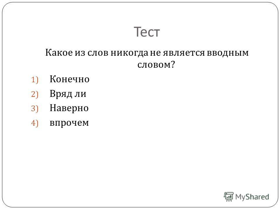 Тест Какое из слов никогда не является вводным словом ? 1) Конечно 2) Вряд ли 3) Наверно 4) впрочем