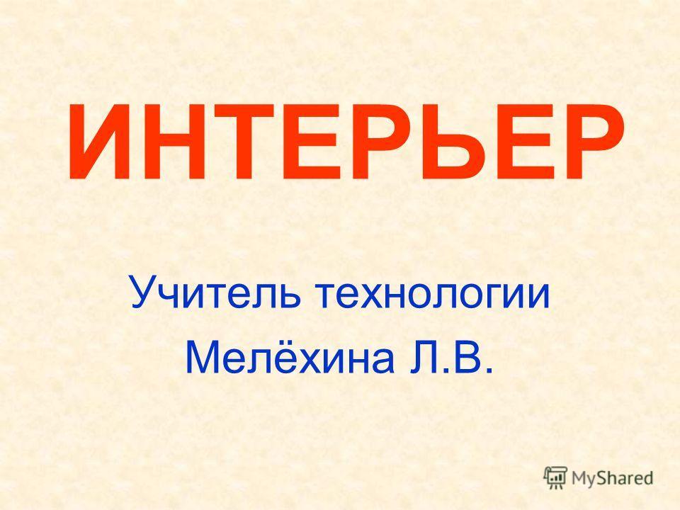 ИНТЕРЬЕР Учитель технологии Мелёхина Л.В.