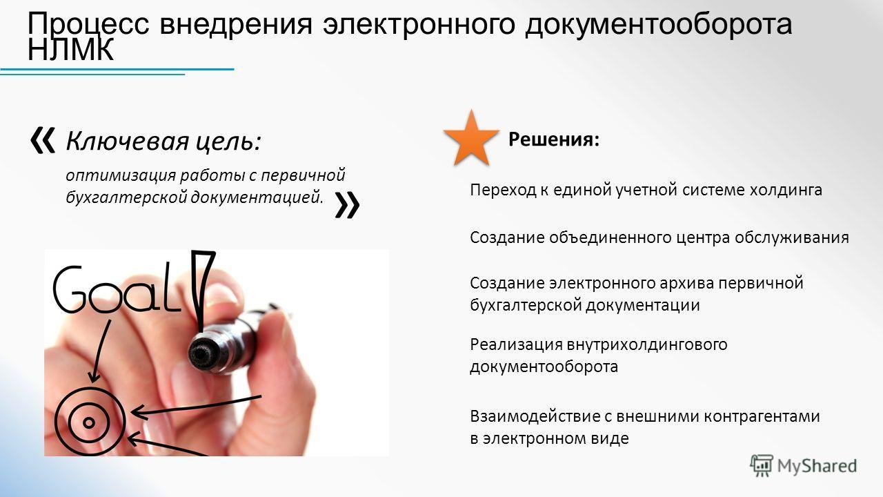Ключевая цель: оптимизация работы с первичной бухгалтерской документацией. Взаимодействие с внешними контрагентами в электронном виде Создание объединенного центра обслуживания Переход к единой учетной системе холдинга Создание электронного архива пе