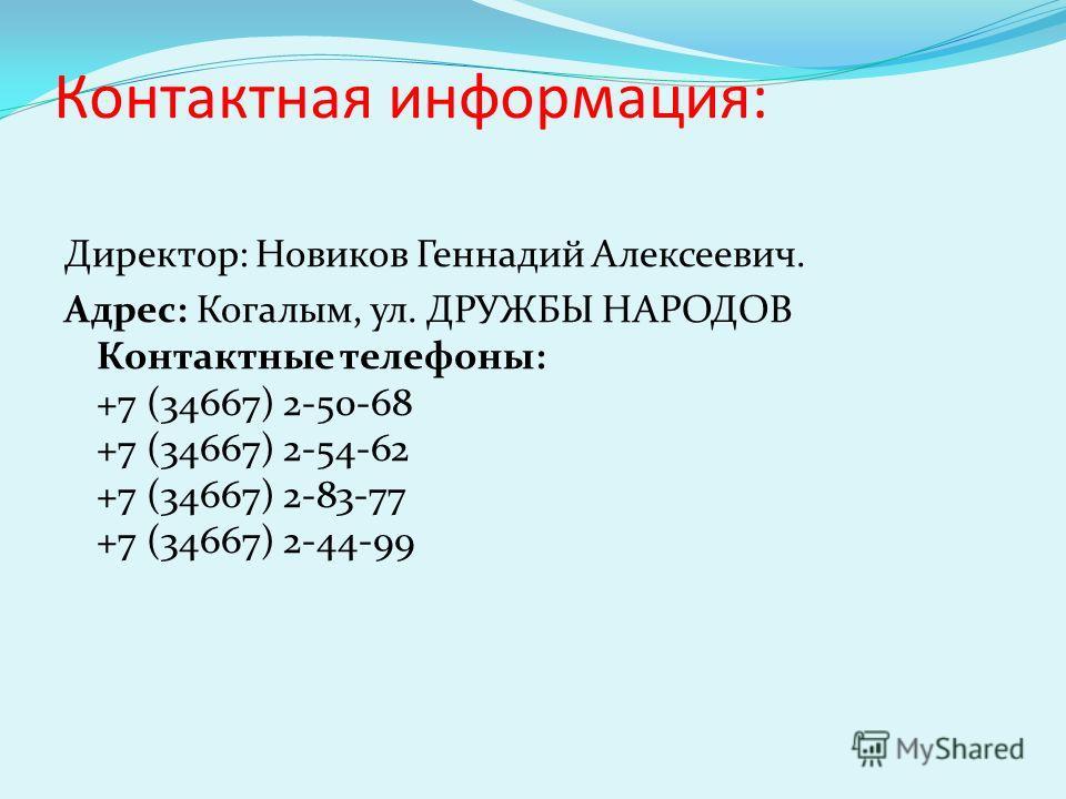Контактная информация: Директор: Новиков Геннадий Алексеевич. Адрес: Когалым, ул. ДРУЖБЫ НАРОДОВ Контактные телефоны: +7 (34667) 2-50-68 +7 (34667) 2-54-62 +7 (34667) 2-83-77 +7 (34667) 2-44-99