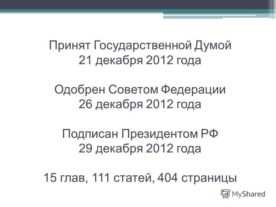 Принят Государственной Думой 21 декабря 2012 года Одобрен Советом Федерации 26 декабря 2012 года Подписан Президентом РФ 29 декабря 2012 года 15 глав, 111 статей, 404 страницы