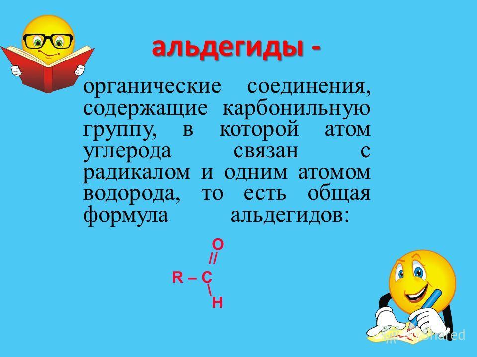 альдегиды - органические соединения, содержащие карбонильную группу, в которой атом углерода связан с радикалом и одним атомом водорода, то есть общая формула альдегидов: O // R – C \ H
