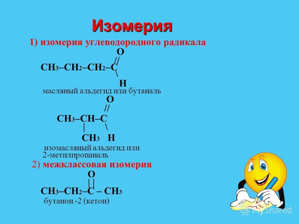 Изомерия Изомерия 1) изомерия углеводородного радикала O // CH 3 –CH 2 –CH 2 –C \ H масляный альдегид или бутаналь O // CH 3 –CH–C | \ CH 3 H изомасляный альдегид или 2-метилпропаналь 2) межклассовая изомерия O | | CH 3 –CH 2 –C – CH 3 бутанон -2 (ке