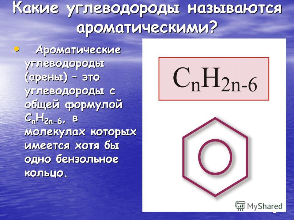 2 Какие углеводороды называются ароматическими? Ароматические углеводороды (арены) – это углеводороды с общей формулой С n H 2n-6, в молекулах которых имеется хотя бы одно бензольное кольцо. Ароматические углеводороды (арены) – это углеводороды с общ
