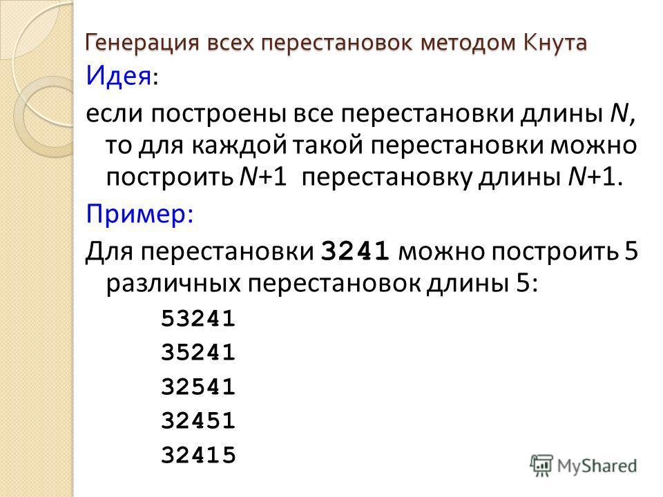 Генерация всех перестановок методом Кнута Идея : если построены все перестановки длины N, то для каждой такой перестановки можно построить N+1 перестановку длины N+1. Пример: Для перестановки 3241 можно построить 5 различных перестановок длины 5: 532