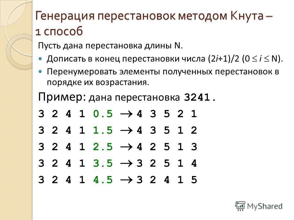 Генерация перестановок методом Кнута – 1 способ Пусть дана перестановка длины N. Дописать в конец перестановки числа (2i+1)/2 (0 i N). Перенумеровать элементы полученных перестановок в порядке их возрастания. Пример: дана перестановка 3241. 3 2 4 1 0
